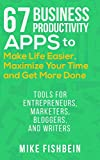 67 Business Productivity Apps to Make Life Easier, Maximize Your Time and Get Stuff Done: (Tools for Entrepreneurs, Marketers, Bloggers, and Writers)