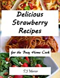 Delicious Strawberry Recipes: for the Busy Home Cook