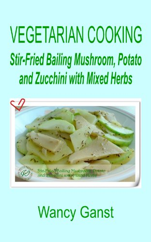 Vegetarian Cooking: Stir-Fried Bailing Mushroom, Potato And Zucchini With Mixed Herbs (Vegetarian Cooking - Vegetables And Fruits Book 141)