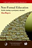 Non-Formal Education: Flexible Schooling or Participatory Education? (CERC Studies in Comparative Education) (0387246363) by Rogers, Alan