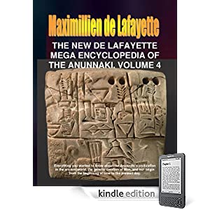 The New De Lafayette Mega Encyclopedia of the Anunnaki. Volume 4. (Everything you wanted to know about the Anunnaki and their civilization on Earth from 450,000 B.C. to the present day.)