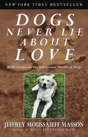 Dogs Never Lie About Love   Reflections on the Emotional World of Dogs, Jeffrey Moussaieff Masson