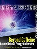 Energy Supplements: Beyond Caffeine And Stimulants. Create Natural Energy on Demand.