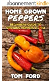 Home Grown Peppers: Beginners Guide To Growing Peppers & Chili (Simple Home Gardening) (English Edition)