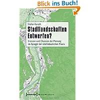 Stadtlandschaften Entwerfen?: Grenzen und Chancen der Planung im Spiegel der städtebaulichen Praxis