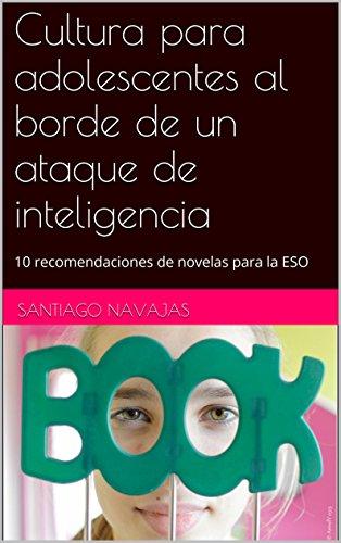 Cultura para jóvenes al borde de un ataque de inteligencia 1: 10 recomendaciones de novelas para la ESO (Cultura para jóvenes al borde de una ataque de inteligencia)