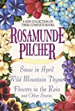 Rosamunde Pilcher: A New Collection of Three Complete Books: Snow in April; Wild Mountain Thyme; Flowers in the Rain and Other Stories