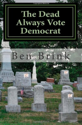 The Dead Always Vote Democrat: But Our Troops Don't Get to Vote: Ben Brink: 9780988271425: Amazon.com: Books