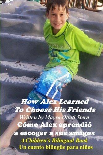 How Alex Learned To Choose His Friends / Cómo Alex aprendió a escoger a sus amigos A Children's Bilingual Book / Un cuento bilingüe para niños (Volume 4) (English and Spanish Edition) [Ottati Stern, Mayra] (Tapa Blanda)