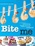 Bite Me: A Stomach-Satisfying, Visually Gratifying, Fresh-Mouthed Cookbook