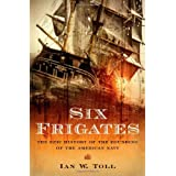 Six Frigates: The Epic History of the Founding of the U.S. Navy ~ Ian W. Toll