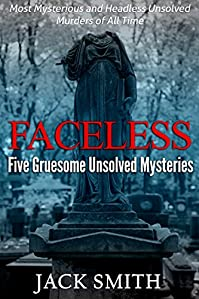 Faceless: Five Gruesome Unsolved Murders: Most Mysterious And Headless Unsolved Murders Of All Time by Jack Smith ebook deal