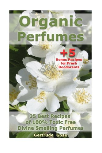 Organic Perfumes: 35 Best Recipes of 100% Toxic Free Divine Smelling Perfumes + 5 Bonus Recipes for Fresh Deodorants: (Aromatherapy, Essential Oils, ... (Homemade Deodorant, DIY Perfume Recipes) (Recipe For Gertrude compare prices)