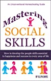 img - for Mastering Social Skills: How to Develop the People Skills Essential to Happiness and Success in Every Area of Life (Unconventional Homeschooling Guides) book / textbook / text book