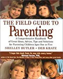The Field Guide to Parenting: A Comprehensive Handbook of Great Ideas, Advice, Tips and Solutions for Parenting Children Ages One to Five