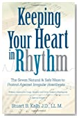 Keeping Your Heart in Rhythm: The Seven Natural &amp; Safe Ways to Protect Against Irregular Heartbeats...