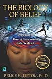The Biology of Belief: Unleashing the Power of Consciousness, Matter, and Miracles