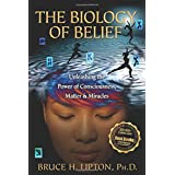 The Biology of Belief: Unleashing the Power of Consciousness, Matter, & Miraclesby Bruce H Lipton