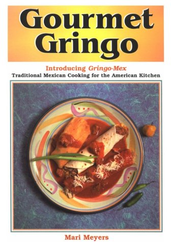 Gourmet Gringo: Introducing Gringo-Mex Traditional Mexican Cooking for the American Kitchen by Mari Meyers