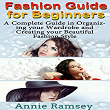 Fashion Guide for Beginners: A Complete Guide in Organizing Your Wardrobe and Creating Your Beautiful Fashion Style Audiobook by Annie Ramsey Narrated by Kimberly A. Bourgoyne