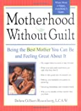 Motherhood without Guilt: Being the Best Mother You Can Be and Feeling Great About It