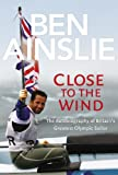 Ben Ainslie: Close to The Wind: Autobiography of Britain's Greatest Olympic Sailor Ben Ainslie