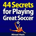 44 Secrets for Playing Great Soccer Audiobook by Mirsad Hasic Narrated by Millian Quinteros