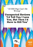 img - for 10 000 Pigs Can't Be Wrong: Unexpected Reviews I'd Tell You I Love You, But Then I'd Have to Kill You book / textbook / text book