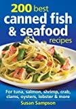 200 Best Canned Fish and Seafood Recipes: For Tuna, Salmon, Shrimp, Crab, Clams, Oysters, Lobster and More