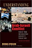 Understanding the Arab-Israeli Conflict: What the Headlines Havent Told You
