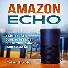 Amazon Echo: A Simple User Guide to Get the Most out of Your Amazon Echo Alexa Kit Audiobook by John Slavio Narrated by Stuart Landell