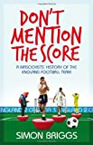 Don't Mention the Score: A Masochist's History Of England's National Football Team Simon Briggs