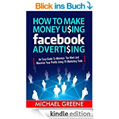 How to Make Money Using Facebook Advertising - An Easy-Guide to Minimize the Work and Maximize Your Profits Using FB Marketing Tools (Facebook Marketing, Facebook Ads, Facebook For Business)