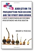 Addiction To Prescription Pain Killers and The Street Drug Heroin: A Guide to Understanding and Overcoming Opioid Dependency and Opioid Addiction