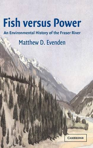 Fish versus Power: An Environmental History of the Fraser River (Studies in Environment and History)