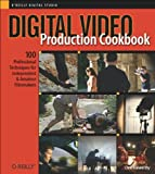 Digital Video Production Cookbook: 100 Professional Techniques for Independent and Amateur Filmmakers (Cookbooks (O\\\'Reilly))