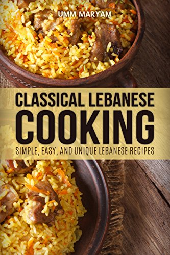 Classical Lebanese Cooking: Simple, Easy, and Unique Lebanese Recipes by Umm Maryam