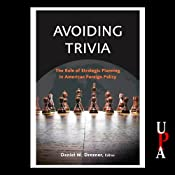 Avoiding Trivia: The Role of Strategic Planning in American Foreign Policy | [Daniel W. Drezner (editor), Andrew Erdmann, Peter Feaver, Aaron Friedberg, David F. Gordon, Richard Haass, William Inboden, Bruce Jentleson, Steven Krasner, Jeffrey Legro]