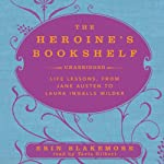 The Heroine's Bookshelf: Life Lessons, from Jane Austen to Laura Ingalls Wilder | Erin Blakemore