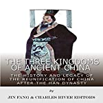 The Three Kingdoms of Ancient China: The History and Legacy of the Reunification of China After the Han Dynasty |  Charles River Editors,Jin Fang