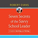 Seven Secrets of the Savvy School Leader: A Guide to Surviving and Thriving | Robert Evans
