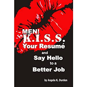 MEN! K.I.S.S. Your Resume and Say Hello to a Better Job | [Angela K. Durden]