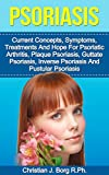Psoriasis: Current Concepts: Symptoms, Treatments, And Hope, For Psoriatic Arthritis, Plaque Psoriasis, Guttate Psoriasis, Inverse Psoriasis, And Pustular Psoriasis