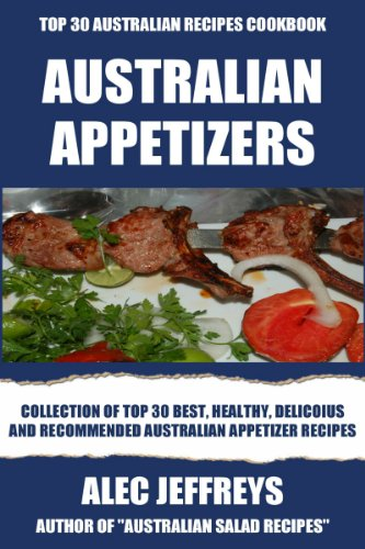 Collection Of Top 30 Best, Healthy, Delicoius And Recommended Australian Appetizer Recipes by Alec Jeffreys