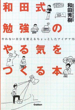 和田式勉強のやる気をつくる本―やれない自分を変えるちょっとしたアイデア75 (新・受験勉強法シリーズ)