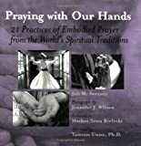 img - for Praying with Our Hands: Twenty-One Practices of Embodied Prayer from the World's Spiritual Traditions book / textbook / text book
