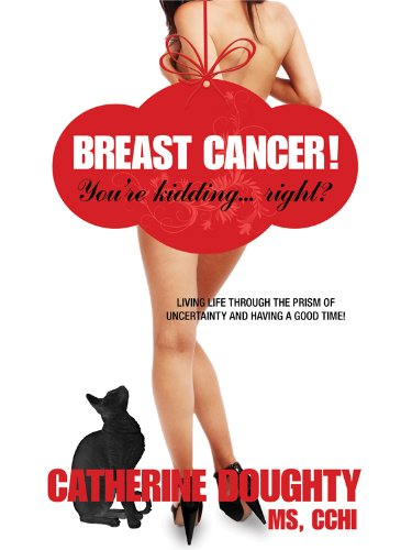Breast Cancer! You're kidding...right? Living Life Through The Prism Of Uncertainty And Having A Good Time!
