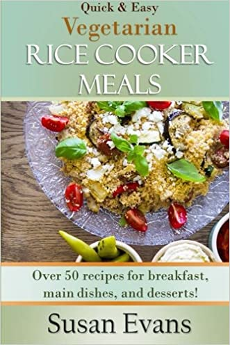Quick & Easy Vegetarian Rice Cooker Meals: Over 50 recipes for breakfast, main dishes, and desserts (Volume 2)