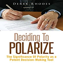 Deciding to Polarize: The Significance of Polarity as a Potent Decision-Making Tool (       UNABRIDGED) by Derek Rhodes Narrated by Al Remington
