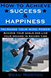 img - for How to Achieve Success and Happiness: Increase your mind power, overcome negativity, achieve your goals, and live your dreams in record time (Life-changing success tips) book / textbook / text book
